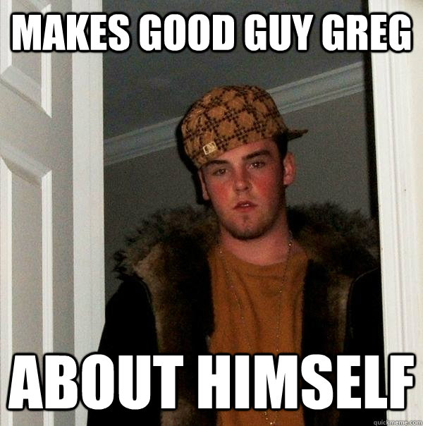 Makes good guy greg about himself - Makes good guy greg about himself  Scumbag Steve