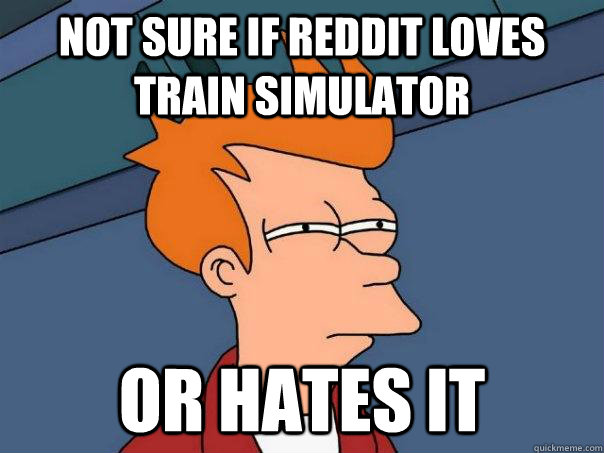 Not sure if Reddit loves Train Simulator Or hates it - Not sure if Reddit loves Train Simulator Or hates it  Futurama Fry