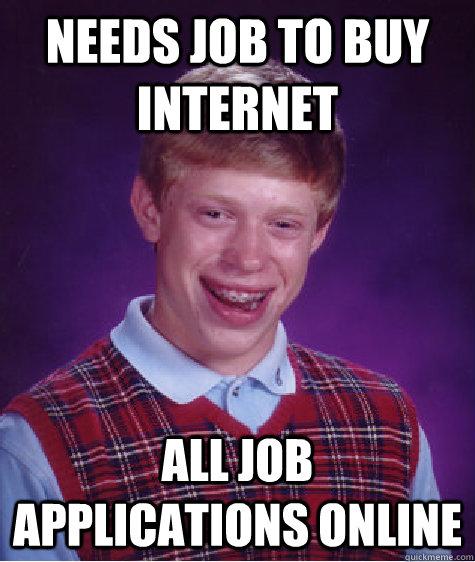 needs job to buy internet all job applications online  Bad Luck Brian