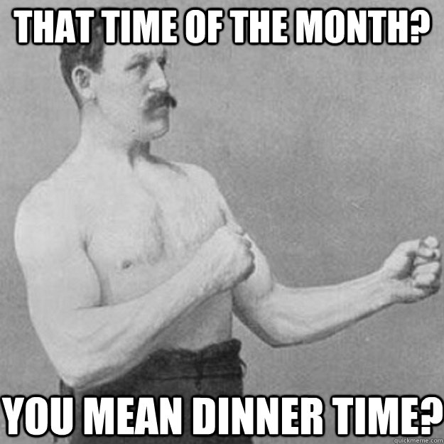 That time of the month? you mean dinner time? - That time of the month? you mean dinner time?  Misc