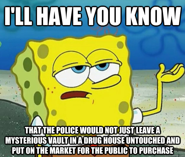 I'll have you know That the police would not just leave a mysterious vault in a drug house untouched and put on the market for the public to purchase - I'll have you know That the police would not just leave a mysterious vault in a drug house untouched and put on the market for the public to purchase  Tough Spongebob