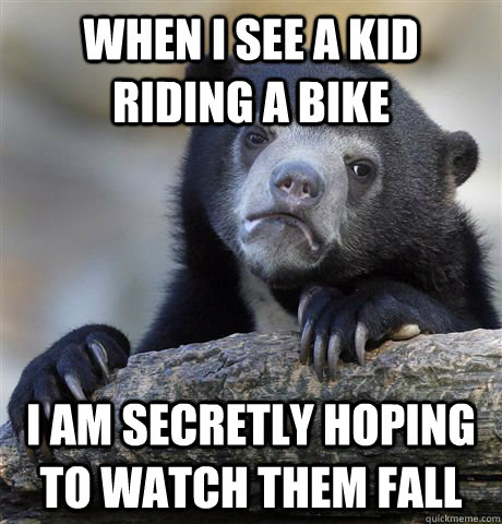 When I see a kid riding a bike I am secretly hoping to watch them fall  - When I see a kid riding a bike I am secretly hoping to watch them fall   Confession Bear