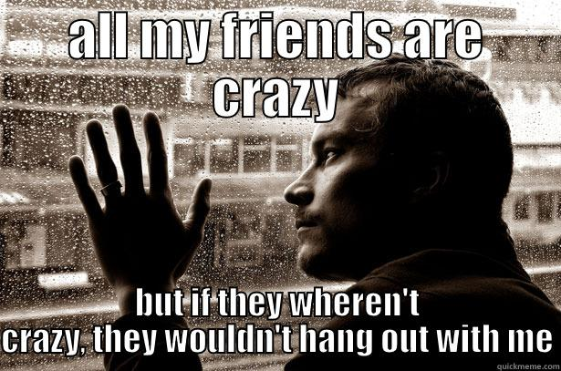 ALL MY FRIENDS ARE CRAZY BUT IF THEY WHEREN'T CRAZY, THEY WOULDN'T HANG OUT WITH ME Over-Educated Problems