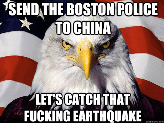 Send the Boston Police to China Let's catch that fucking earthquake  Patriotic Eagle