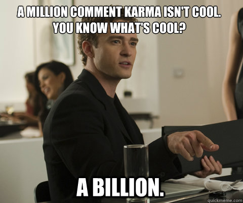 A million comment karma isn't cool. You know what's cool? A billion.