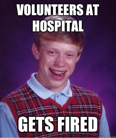 Volunteers at Hospital Gets fired - Volunteers at Hospital Gets fired  Bad Luck Brian