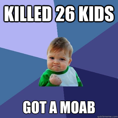 Killed 26 kids got a moab - Killed 26 kids got a moab  Success Kid