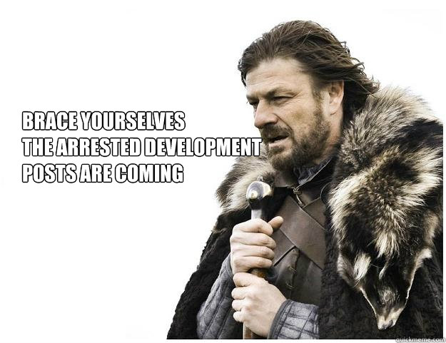 Brace yourselves the Arrested Development   posts are coming - Brace yourselves the Arrested Development   posts are coming  Imminent Ned