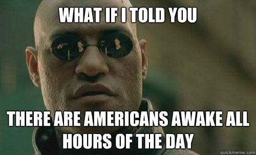 What if I told you There are americans awake all hours of the day