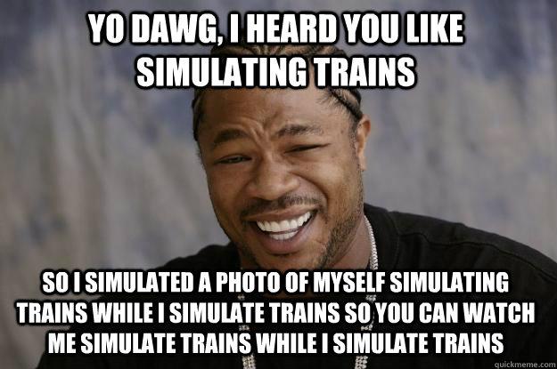 YO DAWG, I HEARD YOU LIKE SIMULATING TRAINS SO I SIMULATED A PHOTO OF MYSELF SIMULATING TRAINS WHILE I SIMULATE TRAINS SO YOU CAN WATCH ME SIMULATE TRAINS WHILE I SIMULATE TRAINS  Xzibit meme