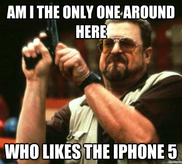 Am I the only one around here Who likes the iphone 5 - Am I the only one around here Who likes the iphone 5  Misc