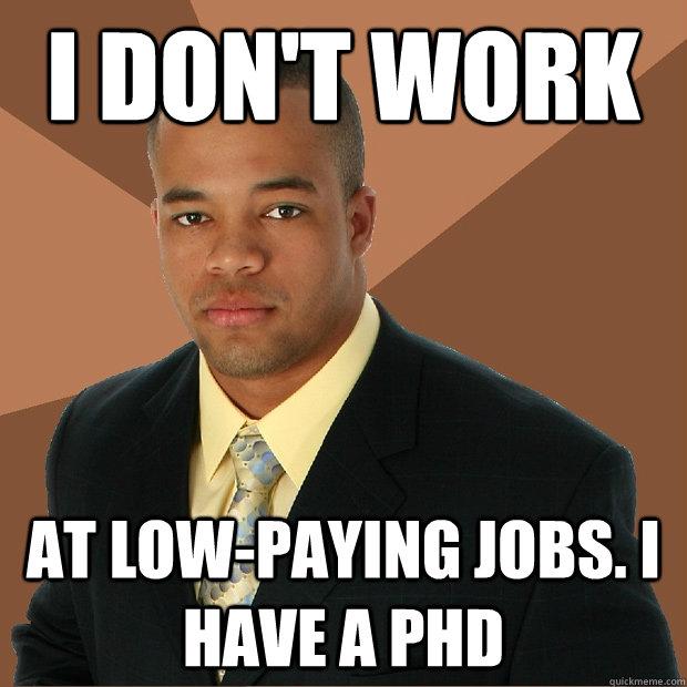 i don't work at low-paying jobs. i have a phd - i don't work at low-paying jobs. i have a phd  Successful Black Man