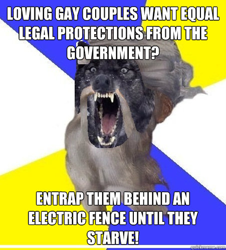 Loving gay couples want equal legal protections from the government? Entrap them behind an electric fence until they starve!