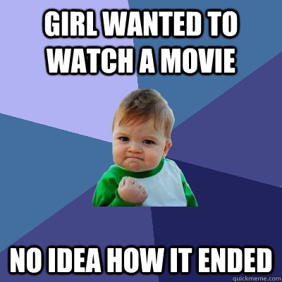 Girl wanted to watch a movie No idea how it ended - Girl wanted to watch a movie No idea how it ended  Success Kid