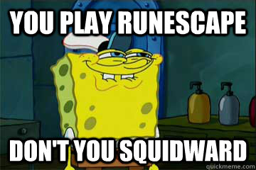 You play runescape Don't you squidward