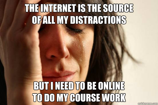 The internet is the source of all my distractions But I need to be online to do my course work  First World Problems
