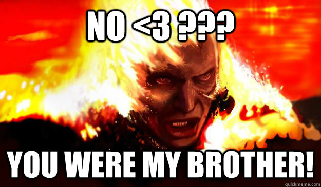 No <3 ??? YOu were my brother!