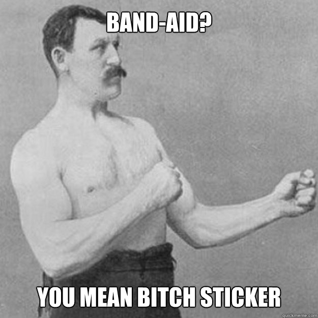 band-aid? You mean bitch sticker - band-aid? You mean bitch sticker  overly manly man