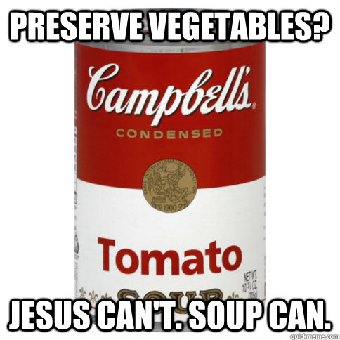 Preserve vegetables? Jesus can't. Soup can.