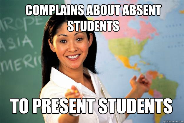 complains about absent students to present students - complains about absent students to present students  Unhelpful High School Teacher