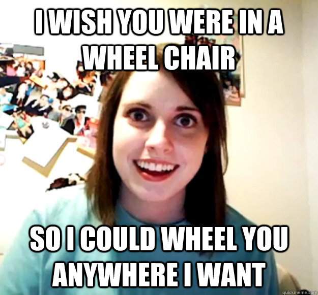 I wish you were in a wheel chair So I could wheel you anywhere I want - I wish you were in a wheel chair So I could wheel you anywhere I want  Misc