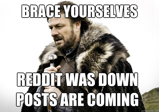 brace yourselves reddit was down posts are coming - brace yourselves reddit was down posts are coming  brace yourself the soccer updates are coming
