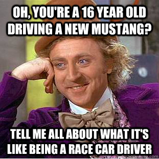 Oh, you're a 16 year old driving a new mustang? Tell me all about what it's like being a race car driver - Oh, you're a 16 year old driving a new mustang? Tell me all about what it's like being a race car driver  Condescending Wonka