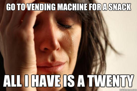 Go to vending machine for a snack all i have is a twenty - Go to vending machine for a snack all i have is a twenty  First World Problems