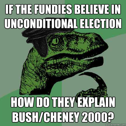 if the fundies believe in unconditional election how do they explain bush/cheney 2000?    Calvinist Philosoraptor