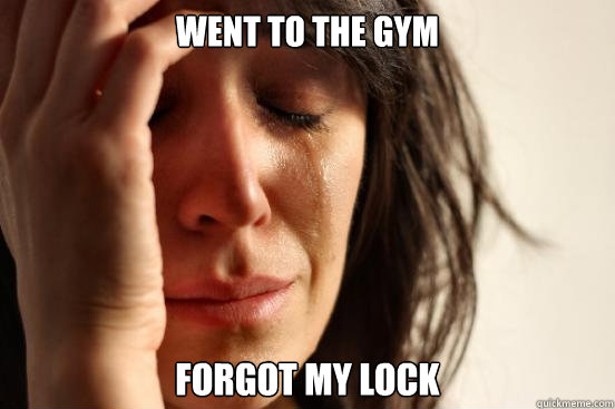 WENT TO THE GYM fORGOT MY LOCK - WENT TO THE GYM fORGOT MY LOCK  First World Problems