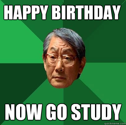 Happy Birthday Now go study - Happy Birthday Now go study  High Expectations Asian Father
