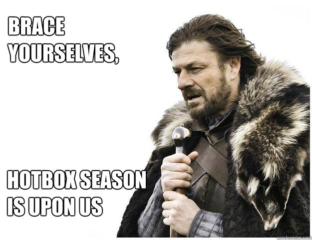 Brace yourselves,  hotbox season is upon us  Imminent Ned