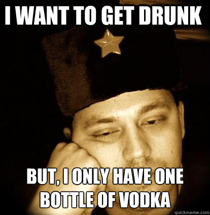 i want to get drunk but, i only have one bottle of vodka - i want to get drunk but, i only have one bottle of vodka  Second World Porblems