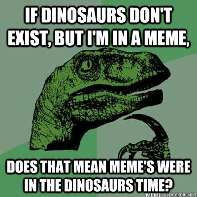 If dinosaurs don't exist, but I'm in a meme, Does that mean meme's were in the dinosaurs time?