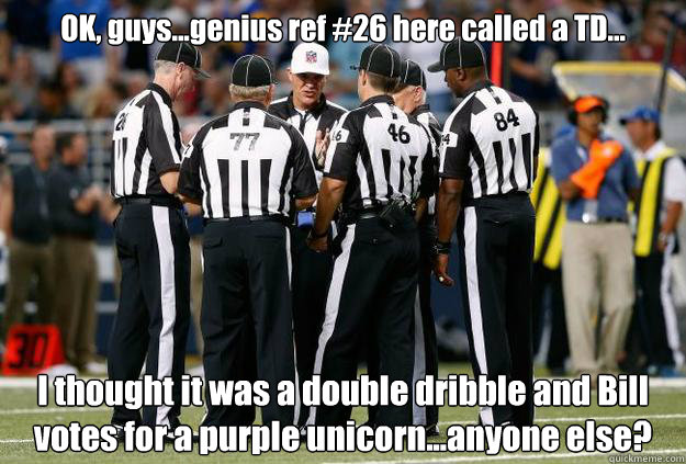 OK, guys...genius ref #26 here called a TD... I thought it was a double dribble and Bill votes for a purple unicorn...anyone else? - OK, guys...genius ref #26 here called a TD... I thought it was a double dribble and Bill votes for a purple unicorn...anyone else?  Seahawks win
