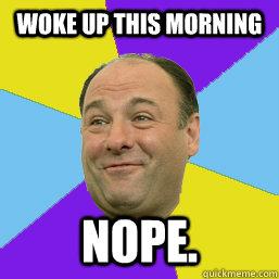 woke up this morning nope.