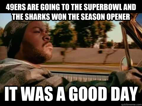 49ers are going to the Superbowl and the Sharks won the season opener it was a good day