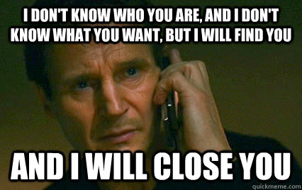 I don't know who you are, and I don't know what you want, but I will find you  And i will close you  Angry Liam Neeson