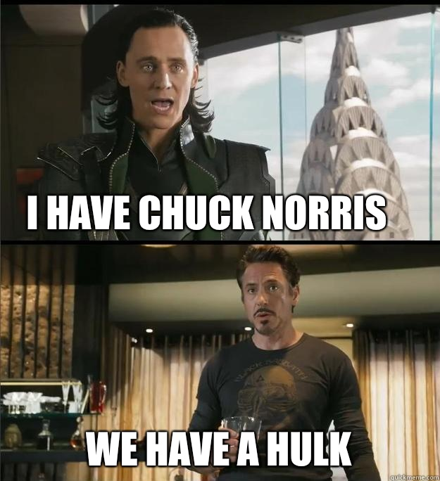 I have Chuck Norris We have a Hulk