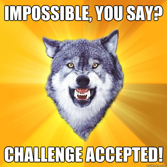 Impossible, you say? Challenge accepted! - Impossible, you say? Challenge accepted!  Courage Wolf