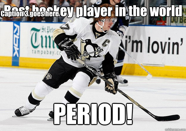 Best hockey player in the world PERIOD! Caption 3 goes here