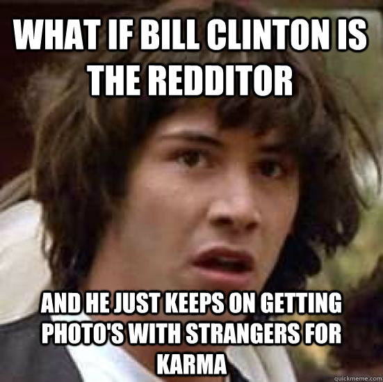 What if Bill Clinton is the redditor And he just keeps on getting photo's with strangers for karma - What if Bill Clinton is the redditor And he just keeps on getting photo's with strangers for karma  conspiracy keanu