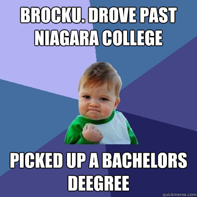 Brocku. Drove past Niagara College  Picked up a bachelors deegree  Success Kid