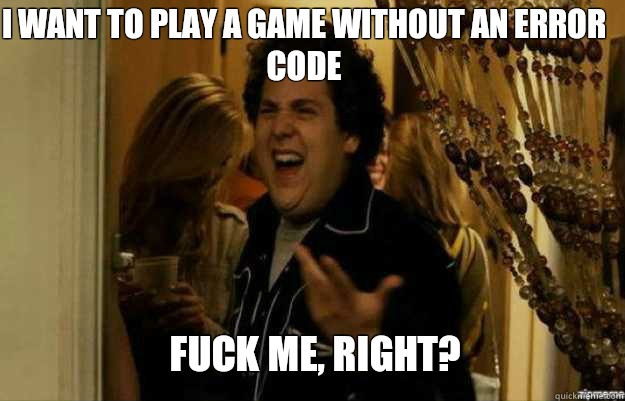 I want to play a game without an error code FUCK ME, RIGHT? - I want to play a game without an error code FUCK ME, RIGHT?  fuck me right
