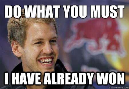 8ba6a52c4ff9a43758e45d4c26a318dfae9c5e3c771698b8a70a962c9b4fe7a9 do what you must i have already won vettel has already won,Must Have Memes