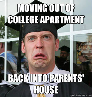 8ba87052d8b126eef8a450f28e71fc77d82204c65d9ec3539dd2888f80bec21f moving out of college apartment back into parents' house jaded,Moving Out Meme