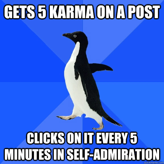 gets 5 karma on a post clicks on it every 5 minutes in self-admiration - gets 5 karma on a post clicks on it every 5 minutes in self-admiration  Socially Awkward Penguin