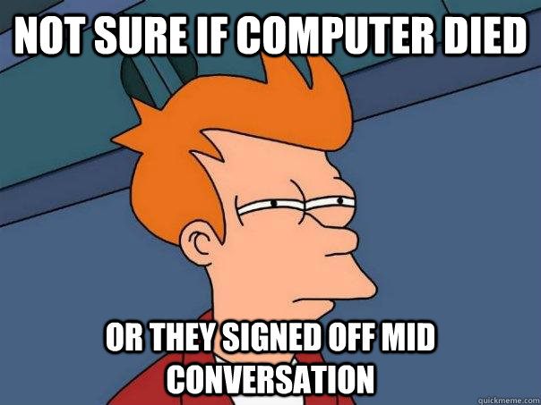 Not sure if computer died Or they signed off mid conversation - Not sure if computer died Or they signed off mid conversation  Futurama Fry