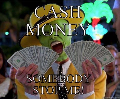 CASH MONEY SOMEBODY STOP ME! How I feel