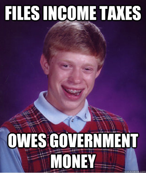 files income taxes Owes government money - files income taxes Owes government money  Bad Luck Brian